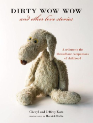 Cheryl Katz: Dirty Wow Wow and Other Love Stories: A Tribute to the Threadbare Companions of Childhood