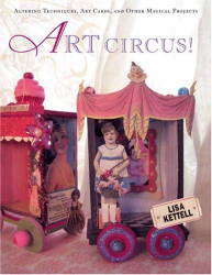 Lisa Kettell: Art Circus!: Altering Techniques, Art Cards, and Other Magical Projects