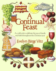 Evelyn Birge Vitz: A Continual Feast: A Cookbook to Celebrate the Joys of Family and Faith Throughout the Christian Year