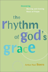 Arthur Paul Boers: The Rhythm of God's Grace: Uncovering Morning and Evening Hours of Prayer