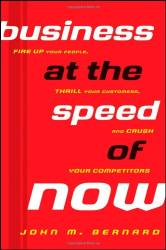 John M. Bernard: Business at the Speed of Now: Fire Up Your People, Thrill Your Customers, and Crush Your Competitors