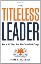 Nan S. Russell: The Titleless Leader: How to Get Things Done When You're Not in Charge