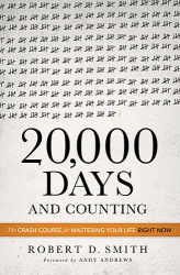 Robert D. Smith: 20,000 Days and Counting: The Crash Course for Mastering Your Life Right Now