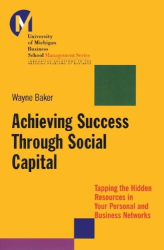 Wayne E. Baker: Achieving Success Through Social Capital: Tapping Hidden Resources in Your Personal and Business Networks