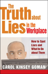 Carol Kinsey Goman Ph.D.: The Truth About Lies in the Workplace: How to Spot Liars and What to Do About Them