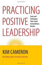 Kim Cameron: Practicing Positive Leadership: Tools and Techniques That Create Extraordinary Results (BK Business)