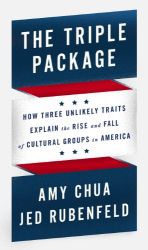 Amy Chua: The Triple Package: How Three Unlikely Traits Explain the Rise and Fall of Cultural Groups in America