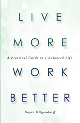 Gayle Hilgendorff: Live More Work Better: A Practical Guide to a Balanced Life