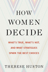 Therese Huston: How Women Decide: What's True, What's Not, and What Strategies Spark the Best Choices