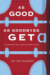 Joy Nugent: As Good as Goodbyes Get: A Window into Death and Dying
