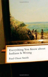 Paul Chaat Smith: Everything You Know about Indians Is Wrong (Indigenous Americas Series)