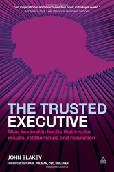John Blakey: The Trusted Executive: Nine Leadership Habits that Inspire Results, Relationships and Reputation