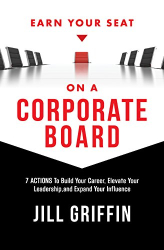 Jill Griffin: Earn Your Seat on a Corporate Board: 7 Actions To Build Your Career, Elevate Your Leadership,and Expand Your Influence