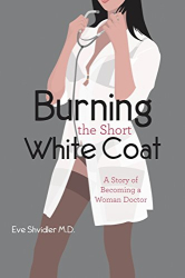 Eve Shvidler M.D.: Burning the Short White Coat: A Story of Becoming a Woman Doctor