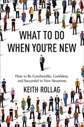 Keith Rollag Ph.D.: What to Do When You're New: How to Be Comfortable, Confident, and Successful in New Situations