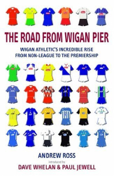 Andrew Ross: The Road from Wigan Pier: Wigan Athletic's incredible rise from Non-League to The Premiership