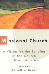Darrell Guder, editor: Missional Church: A Vision for the Sending of the Church in North America (The Gospel and Our Culture Series)
