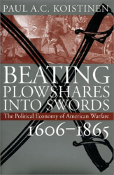Paul A. C. Koistinen: Beating Plowshares into Swords: The Political Economy of American Warfare (Vol. 1 of 4 Volumes 1606-1945)
