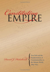 Daniel J. Hulsebosch: Constituting Empire: New York and the Transformation of Constitutionalism in the Atlantic World, 1664-1830 (Studies in Legal History)