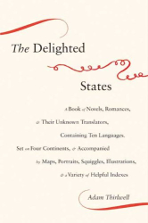 Adam Thirlwell: The Delighted States: A Book of Novels, Romances, & Their Unknown Translators, Containing Ten Languages, Set on Four Continents, & Accompanied by ... Illustrations, & a Variety of Helpful Indexes