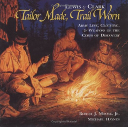 Robert J., Jr. Moore: Lewis & Clark Tailor Made, Trail Worn: Army Life, Clothing, & Weapons of the Corps of Discovery (Lewis & Clark Expedition)