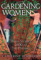 Catherine Horwood: Gardening Women