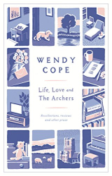 Wendy Cope: Life, Love and the Archers: Recollections, Reviews and Other Prose