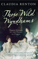 Claudia Renton: Those Wild Wyndhams: Three Sisters at the Heart of Power