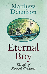Matthew Dennison: Eternal Boy: The Life of Kenneth Grahame