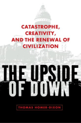Thomas Homer-Dixon: The Upside of Down: Catastrophe, Creativity, and the Renewal of Civilization