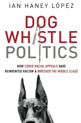 Ian Haney López: Dog Whistle Politics: How Coded Racial Appeals Have Reinvented Racism and Wrecked the Middle Class