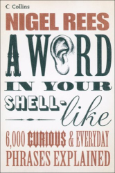 Nigel Rees: A Word in Your Shell-Like: 6,000 Curious & Everyday Phrases Explained