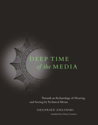 Siegfried Zielinski: Deep Time of the Media: Toward an Archaeology of Hearing and Seeing by Technical Means (Electronic Culture: History, Theory and Practice)