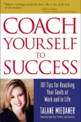 Talane  Miedaner: Coach Yourself to Success : 101 Tips from a Personal Coach for Reaching Your Goals at Work and in Life