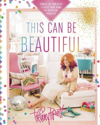 Tiffany Pratt: This Can Be Beautiful: Simple DIY Projects to Style Your Home and Redesign Your Life