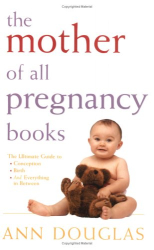Ann Douglas: The Mother of All Pregnancy Books: The Ultimate Guide to Conception, Birth, and Everything In Between (U.S. Edition)