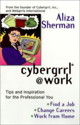 Aliza Pilar Sherman: Cybergrrl at Work: Tips and Inspiration for the Professional You