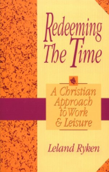 Leland Ryken: Redeeming the Time: A Christian Approach to Work and Leisure