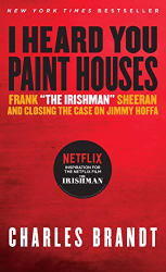 "Charles Brandt: I Heard You Paint Houses: Frank ""The Irishman"" Sheeran & Closing the Case on Jimmy Hoffa"