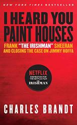 "Charles Brandt: I Heard You Paint Houses: Frank ""The Irishman"" Sheeran & Closing the Case on Jimmy Hoffa"