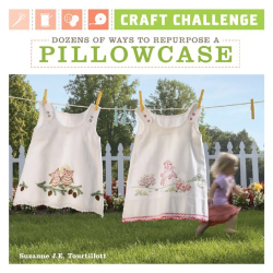 Suzanne J.E. Tourtillott: Craft Challenge: Dozens of Ways to Repurpose a Pillowcase
