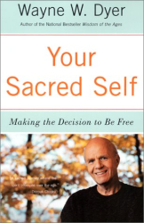 Wayne W. Dyer: Your Sacred Self: Making the Decision to Be Free