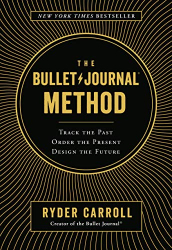 Ryder Carroll: The Bullet Journal Method: Track the Past, Order the Present, Design the Future