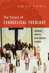 Amos Yong: The Future of Evangelical Theology: Soundings from the Asian American Diaspora
