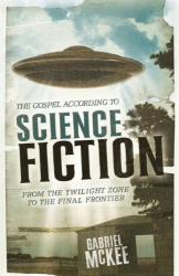 : The Gospel According to Science Fiction: From the Twilight Zone to the Final Frontier by Gabriel Mckee