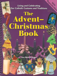 Joan Marie Arbogast: The Advent-Christmas Book (Living and Celebrating Catholic Customs and Traditions)