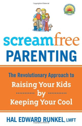 Hal Edward Runkel: Screamfree Parenting: The Revolutionary Approach to Raising Your Kids by Keeping Your Cool