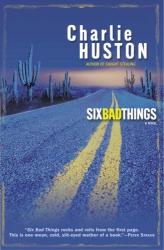 Charlie Huston: Six Bad Things : A Novel