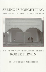 Lawrence Weschler: Seeing Is Forgetting the Name of the Thing One Sees: A Life of Contemporary Artist Robert Irwin