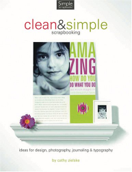 Cathy Zielske: Clean And Simple Designs for Scrapbooking: Ideas for Design, Photography, Journaling & Typography